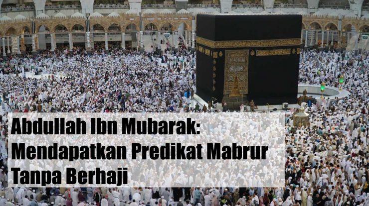 Abdullah Ibn Mubarak Mendapatkan Predikat Mabrur tanpa Berhaji